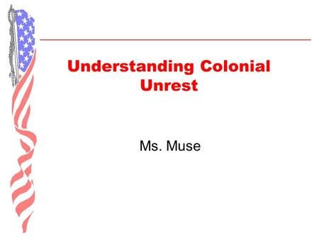 Understanding Colonial Unrest Ms. Muse. Objectives of Lesson  Describe the significance of the following events in relation to the American Revolution:
