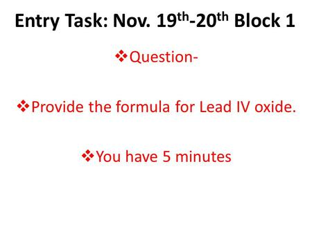 Entry Task: Nov. 19 th -20 th Block 1  Question-  Provide the formula for Lead IV oxide.  You have 5 minutes.