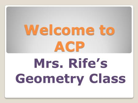 Welcome to ACP Mrs. Rife's Geometry Class. A lot of changes this year Academic Lab ◦Monday, Tuesday, Friday ◦Develop organization and good study habits.