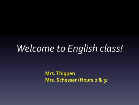 Welcome to English class! Mrs. Thigpen Mrs. Schesser (Hours 2 & 3 )