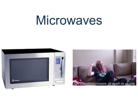 Microwaves. Why do we love microwaves? Because they make us feel like this…