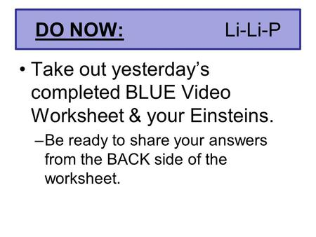 DO NOW: Li-Li-P Take out yesterday's completed BLUE Video Worksheet & your Einsteins. –Be ready to share your answers from the BACK side of the worksheet.