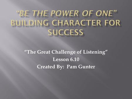 """The Great Challenge of Listening"" Lesson 6.10 Created By: Pam Gunter."
