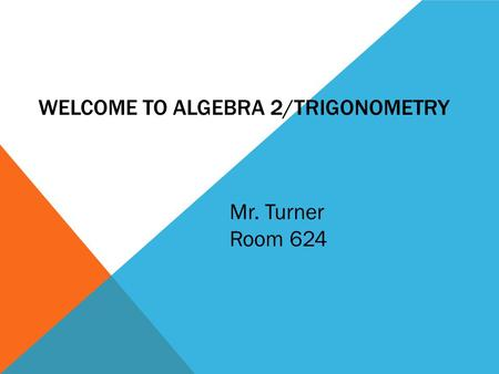 WELCOME TO ALGEBRA 2/TRIGONOMETRY Mr. Turner Room 624.