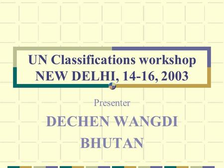 UN Classifications workshop NEW DELHI, 14-16, 2003 Presenter DECHEN WANGDI BHUTAN.