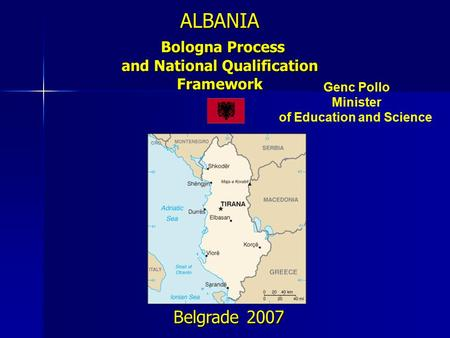 ALBANIA Bologna Process and National Qualification Framework Belgrade 2007 Genc Pollo Minister of Education and Science.