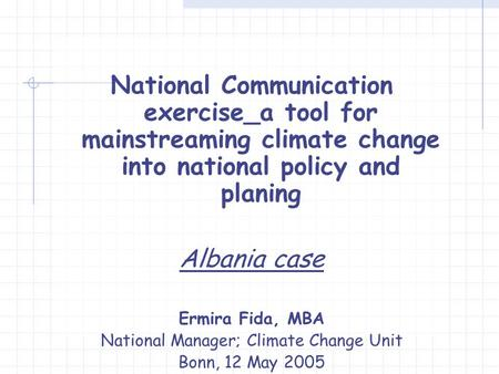 National Communication exercise_a tool for mainstreaming climate change into national policy and planing Albania case Ermira Fida, MBA National Manager;