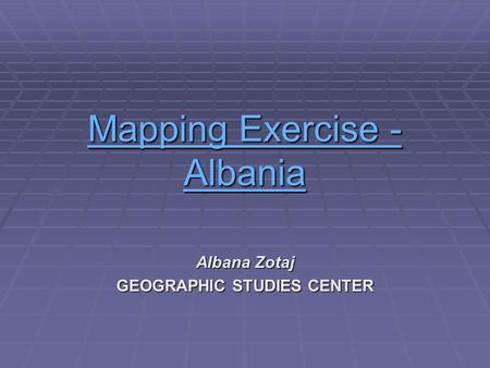Mapping Exercise - AMapping Exercise - Albania Mapping Exercise - A Albana Zotaj GEOGRAPHIC STUDIES CENTER.