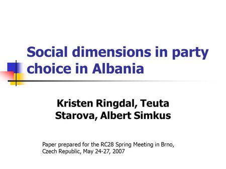 Social dimensions in party choice in Albania Kristen Ringdal, Teuta Starova, Albert Simkus Paper prepared for the RC28 Spring Meeting in Brno, Czech Republic,