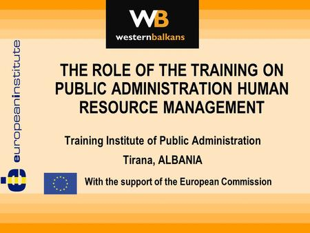 Training Institute of Public Administration Tirana, ALBANIA THE ROLE OF THE TRAINING ON PUBLIC ADMINISTRATION HUMAN RESOURCE MANAGEMENT With the support.