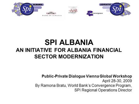 SPI ALBANIA AN INITIATIVE FOR ALBANIA FINANCIAL SECTOR MODERNIZATION Public-Private Dialogue Vienna Global Workshop April 28-30, 2009 By Ramona Bratu,