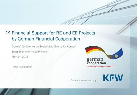 Bank aus Verantwortung Financial Support for RE and EE Projects by German Financial Cooperation Donors' Conference on Sustainable Energy for Kosovo Swiss.