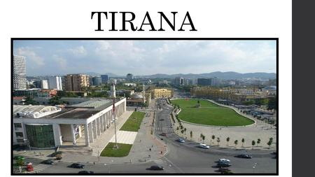 TIRANA. Tirana is the capital of Albania. It has 620,000 inhabitants (2008).It is located in the center of the country nearly 30 kms from the Adriatic.
