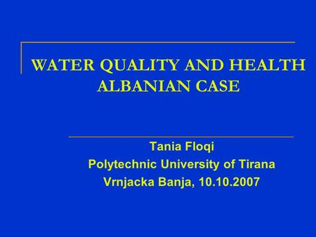 WATER QUALITY AND HEALTH ALBANIAN CASE Tania Floqi Polytechnic University of Tirana Vrnjacka Banja, 10.10.2007.