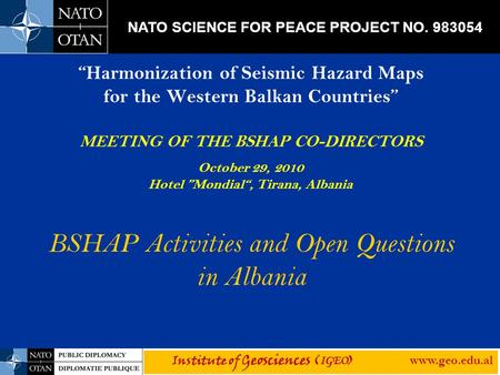 """Harmonization of Seismic Hazard Maps for the Western Balkan Countries"" MEETING OF THE BSHAP CO-DIRECTORS October 29, 2010 Hotel ""Mondial"", Tirana, Albania."