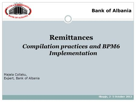 Remittances Compilation practices and BPM6 Implementation Skopje, 2 -5 October 2013 Majela Collaku, Expert, Bank of Albania Bank of Albania.