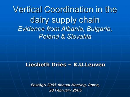 Vertical Coordination in the dairy supply chain Evidence from Albania, Bulgaria, Poland & Slovakia Liesbeth Dries – K.U.Leuven EastAgri 2005 Annual Meeting,