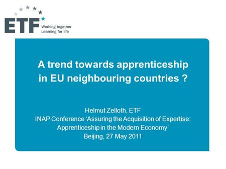 A trend towards apprenticeship in EU neighbouring countries ? Helmut Zelloth, ETF INAP Conference 'Assuring the Acquisition of Expertise: Apprenticeship.