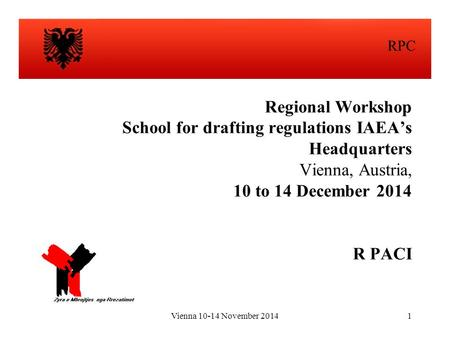 Vienna 10-14 November 20141 Regional Workshop School for drafting regulations IAEA's Headquarters Vienna, Austria, 10 to 14 December 2014 R PACI RPC.