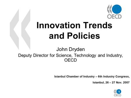 1 Innovation Trends and Policies John Dryden Deputy Director for Science, Technology and Industry, OECD Istanbul Chamber of Industry – 6th Industry Congress,