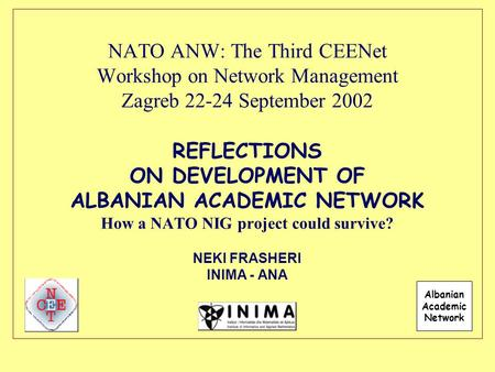 NATO ANW: The Third CEENet Workshop on Network Management Zagreb 22-24 September 2002 REFLECTIONS ON DEVELOPMENT OF ALBANIAN ACADEMIC NETWORK How a NATO.
