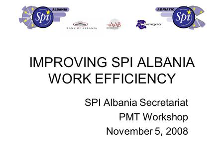 IMPROVING SPI ALBANIA WORK EFFICIENCY SPI Albania Secretariat PMT Workshop November 5, 2008.