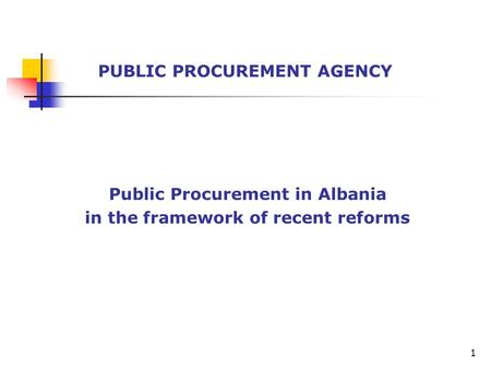 Public Procurement in Albania in the framework of recent reforms PUBLIC PROCUREMENT AGENCY 1.