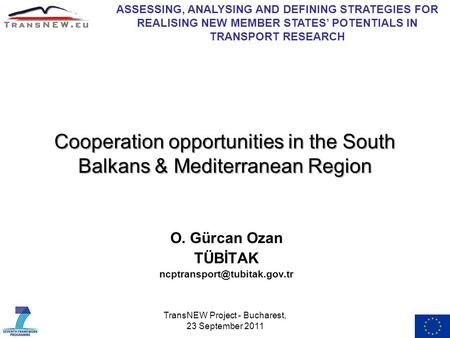 TransNEW Project - Bucharest, 23 September 2011 Cooperation opportunities in the South Balkans & Mediterranean Region O. Gürcan Ozan TÜBİTAK