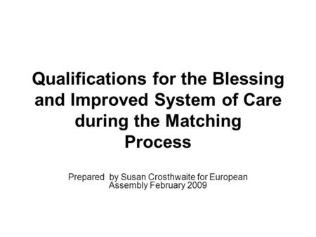 Qualifications for the Blessing and Improved System of Care during the Matching Process Prepared by Susan Crosthwaite for European Assembly February 2009.