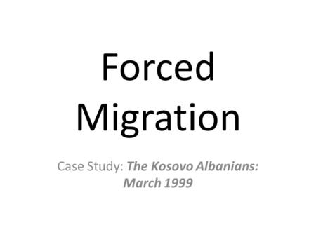 Forced Migration Case Study: The Kosovo Albanians: March 1999.