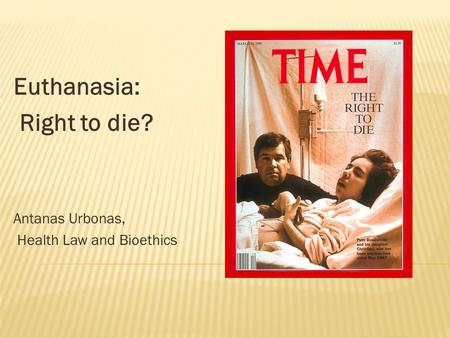 Euthanasia: Right to die? Antanas Urbonas, Health Law and Bioethics.