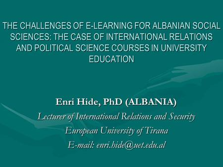 THE CHALLENGES OF E-LEARNING FOR ALBANIAN SOCIAL SCIENCES: THE CASE OF INTERNATIONAL RELATIONS AND POLITICAL SCIENCE COURSES IN UNIVERSITY EDUCATION Enri.