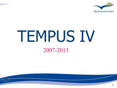 1 TEMPUS IV 2007-2013. 2 Objective: to establish an area of cooperation and modernisation in higher education between the European Union and the partner.
