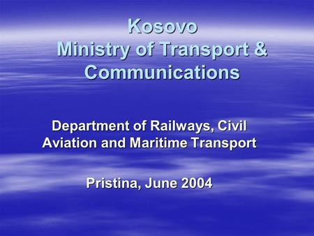 Kosovo Ministry of Transport & Communications Department of Railways, Civil Aviation and Maritime Transport Pristina, June 2004.