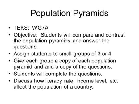 Population Pyramids TEKS: WG7A Objective: Students will compare and contrast the population pyramids and answer the questions. Assign students to small.