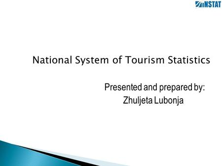 National System of Tourism Statistics Presented and prepared by: Zhuljeta Lubonja.