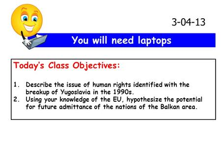 You will need laptops Today's Class Objectives: 1.Describe the issue of human rights identified with the breakup of Yugoslavia in the 1990s. 2.Using your.