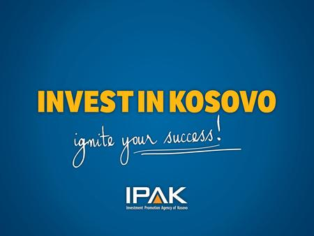 Investment Promotion Agency of Kosovo Government of the Republic of Kosovo Ministry of Trade & Industry Kosovo – Basic Facts Area:10,887 km 2 Population:1.8.