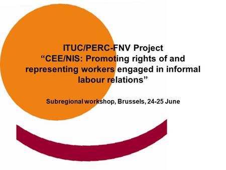 "ITUC/PERC-FNV Project ""CEE/NIS: Promoting rights of and representing workers engaged in informal labour relations"" Subregional workshop, Brussels, 24-25."