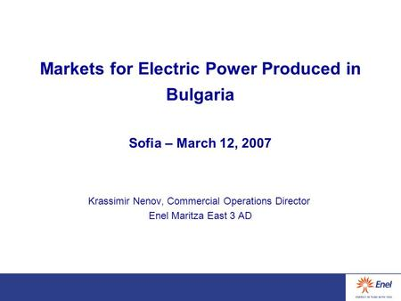 Markets for Electric Power Produced in Bulgaria Sofia – March 12, 2007 Krassimir Nenov, Commercial Operations Director Enel Maritza East 3 AD.