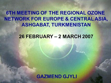 6TH MEETING OF THE REGIONAL OZONE NETWORK FOR EUROPE & CENTRAL ASIA, ASHGABAT, TURKMENISTAN 26 FEBRUARY – 2 MARCH 2007 GAZMEND GJYLI.