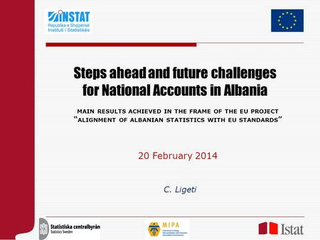 "Steps ahead and future challenges for National Accounts in Albania C. Ligeti MAIN RESULTS ACHIEVED IN THE FRAME OF THE EU PROJECT "" ALIGNMENT OF ALBANIAN."
