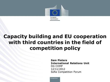 Sam Pieters International Relations Unit DG COMP 12/11/2012 Sofia Competition Forum Capacity building and EU cooperation with third countries in the field.