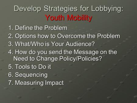 Develop Strategies for Lobbying: Youth Mobility 1. Define the Problem 2. Options how to Overcome the Problem 3. What/Who is Your Audience? 4. How do you.