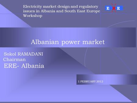 Albanian power market Sokol RAMADANI Chairman ERE- Albania 1 FEBRUARY 2012 Electricity market design and regulatory issues in Albania and South East Europe.