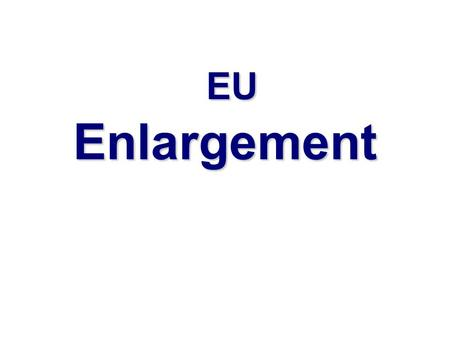 EU Enlargement EU Enlargement. FYR Enlargement: from 6 to 27  1973: United Kingdom, Ireland, Denmark  1981-86: Greece, Spain, Portugal  1995: Sweden,