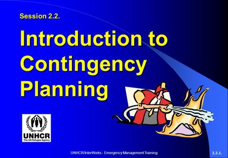 UNHCR/InterWorks - Emergency Management Training 2.2.1. Session 2.2. Introduction to Contingency Planning.