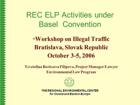 "THE REGIONAL ENVIRONMENTAL CENTER for Central and Eastern Europe REC ELP Activities under Basel Convention "" Workshop on Illegal Traffic Bratislava, Slovak."
