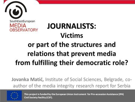 JOURNALISTS JOURNALISTS: Victims or part of the structures and relations that prevent media from fulfilling their democratic role? Jovanka Matić, Institute.