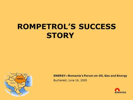 ROMPETROL'S SUCCESS STORY ENERGY—Romania's Forum on Oil, Gas and Energy Bucharest, June 16, 2005.